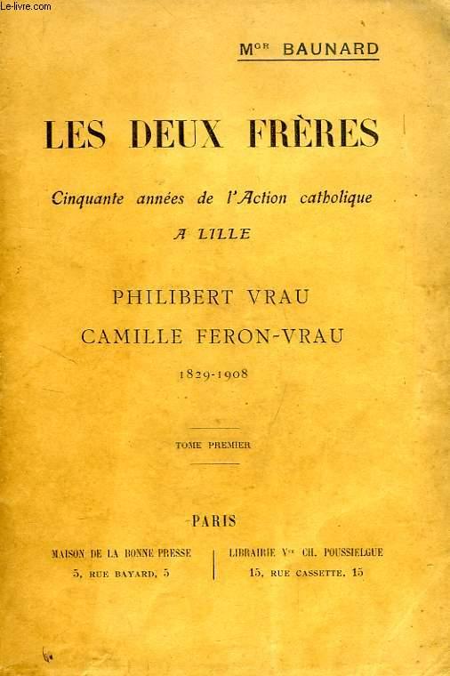 LES DEUX FRERES, CINQUANTE ANNEES DE L'ACTION CATHOLIQUE A LILLE, PHILIBERT VRAU, CAMILLE FERON-VRAU, 1829-1908, TOME I