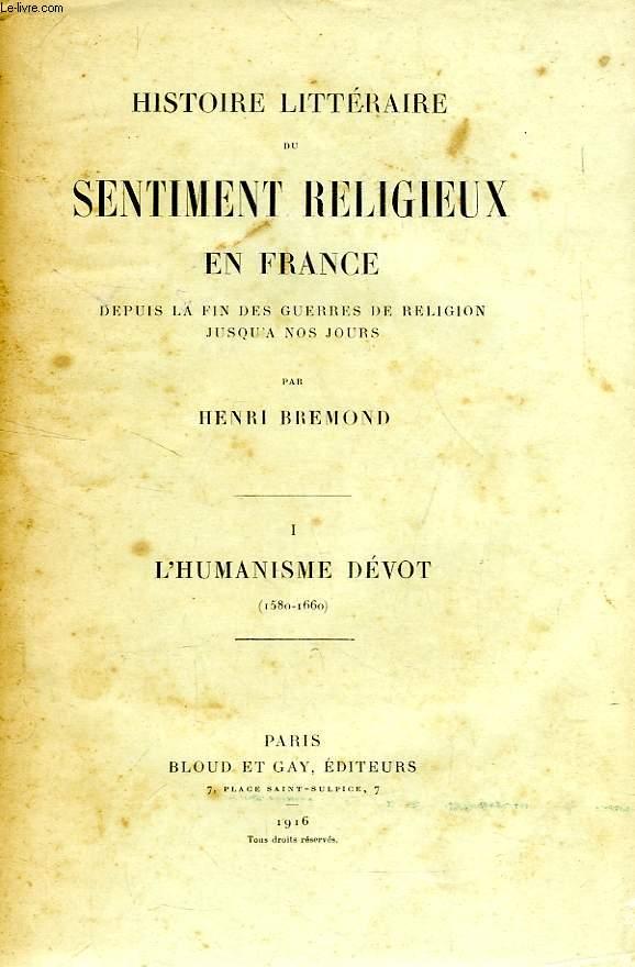 HISTOIRE LITTERAIRE DU SENTIMENT RELIGIEUX EN FRANCE, DEPUIS LA FIN DES GUERRES DE RELIGION JUSQU'A NOS JOURS, TOME I, L'HUMANISME DEVOT (1580-1660)