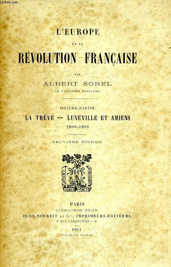 L'EUROPE ET LA REVOLUTION FRANCAISE, 6e PARTIE, LA TREVE, LUNEVILLE ET AMIENS, 1800-1805