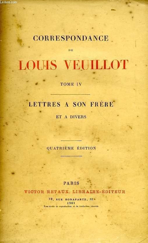 CORRESPONDANCE DE LOUIS VEUILLOT, TOME IV, LETTRES A SON FRERE ET A DIVERS
