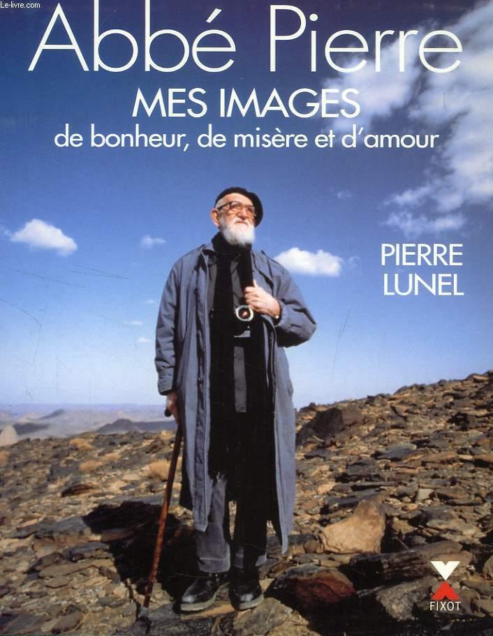 ABBE PIERRE, MES IMAGES DE BONHEUR, DE MISERE ET D'AMOUR