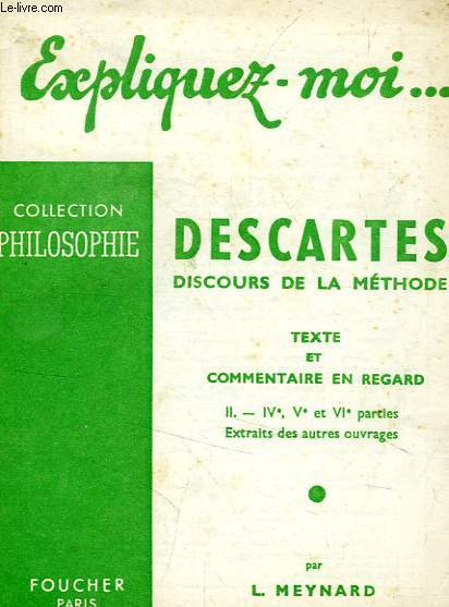 EXPLIQUEZ-MOI... DESCARTES, DISCOURS DE LA METHODE, II. IVe, Ve, ET VIe PARTIES, EXTRAITS DES AUTRES OUVRAGES