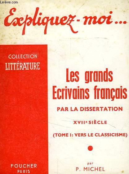 EXPLIQUEZ-MOI... LES GRANDS ECRIVAINS FRANCAIS PAR LA DISSERTATION, XVIIe SIECLE, TOME I: VERS LE CLASSICISME