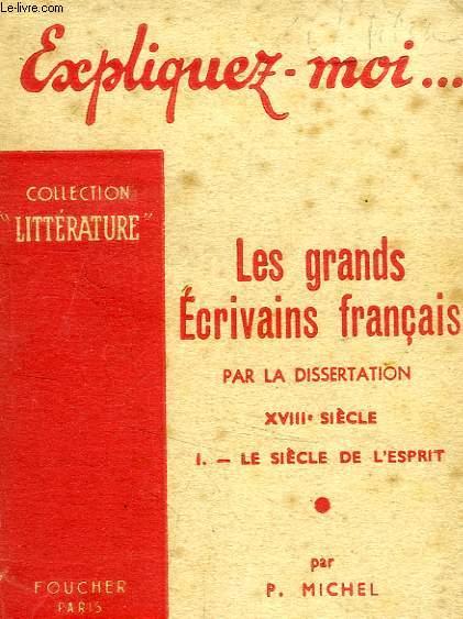 EXPLIQUEZ-MOI... LES GRANDS ECRIVAINS FRANCAIS PAR LA DISSERTATION, XVIIIe SIECLE, TOME I: LE SIECLE DE L'ESPRIT