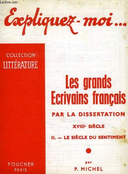 EXPLIQUEZ-MOI... LES GRANDS ECRIVAINS FRANCAIS PAR LA DISSERTATION, XVIIIe SIECLE, TOME II: LE SIECLE DU SENTIMENT