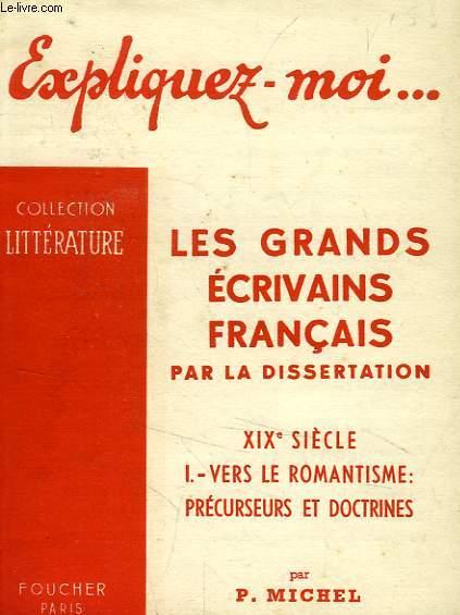 EXPLIQUEZ-MOI... LES GRANDS ECRIVAINS FRANCAIS PAR LA DISSERTATION, XIXe SIECLE, TOME I: VERS LE ROMANTISME: PRECURSEURS ET DOCTRINES