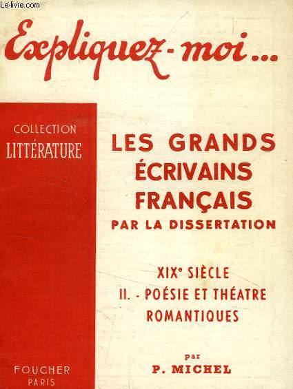 EXPLIQUEZ-MOI... LES GRANDS ECRIVAINS FRANCAIS PAR LA DISSERTATION, XIXe SIECLE, TOME II: POESIE ET THEATRE ROMANTIQUES