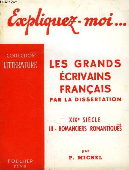 EXPLIQUEZ-MOI... LES GRANDS ECRIVAINS FRANCAIS PAR LA DISSERTATION, XIXe SIECLE, TOME III: ROMANCIERS ROMANTIQUES