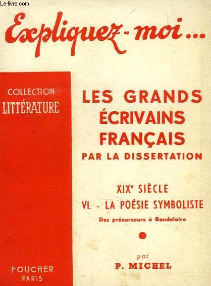 EXPLIQUEZ-MOI... LES GRANDS ECRIVAINS FRANCAIS PAR LA DISSERTATION, XIXe SIECLE, TOME VI: LA POESIE SYMBOLISTE, DES PRECURSEURS A BAUDELAIRE