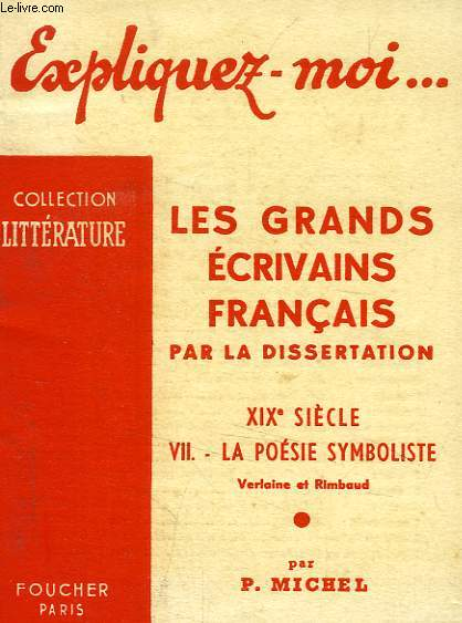 EXPLIQUEZ-MOI... LES GRANDS ECRIVAINS FRANCAIS PAR LA DISSERTATION, XIXe SIECLE, TOME VII: LA POESIE SYMBOLISTE, VERLAINE ET RIMBAUD