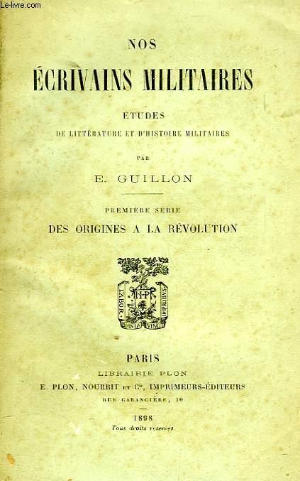 NOS ECRIVAINS MILITAIRES, ETUDES DE LITTERATURE ET D'HISTOIRE MILITAIRES, 1re SERIE, DES ORIGINES A LA REVOLUTION