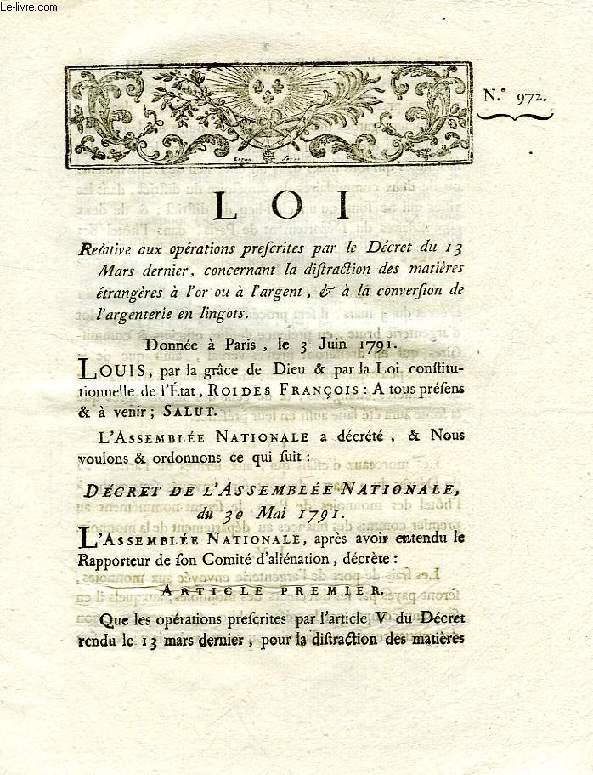 LOI, N° 972, RELATIVE AUX OPERATIONS PRESCRITES PAR LE DECRET DU 13 MARS DERNIER, CONCERNANT LA DISTRACTION DES MATIERES ETRANGERES A L'OR OU A L'ARGENT, & A LA CONVERSION DE L'ARGENTERIE EN LINGOTS