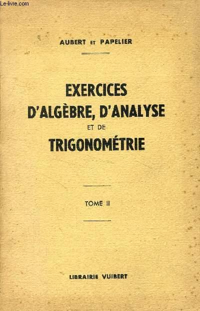 EXERCICES D'ALGEBRE, D'ANALYSE ET DE TRIGONOMETRIE, TOME II, 2e ANNEE DE MATHEMATIQUES SPECIALES