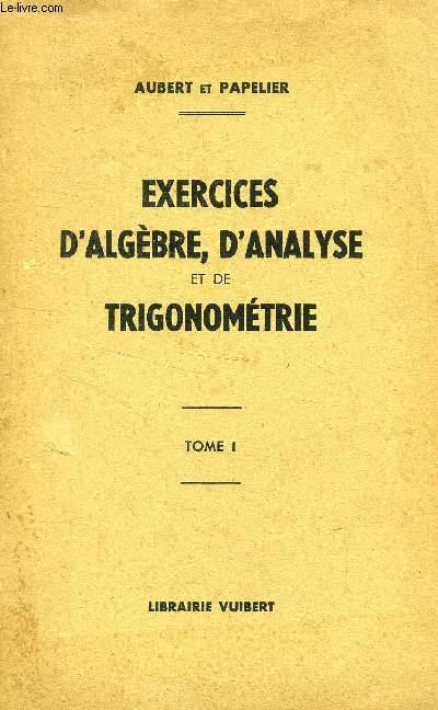 EXERCICES D'ALGEBRE, D'ANALYSE ET DE TRIGONOMETRIE, TOME I, A L'USAGE DES ELEVES DE MATHEMATIQUES SUPERIEURES, DE 1re ANNEE DE MATHEMATIQUES SPECIALES ET MATHEMATIQUES GENERALES