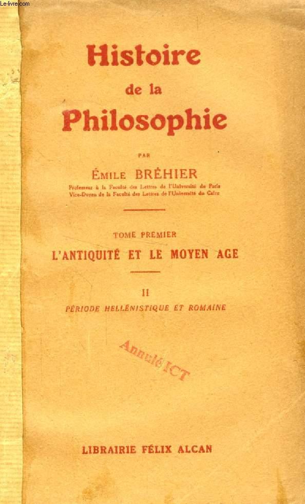 HISTOIRE DE LA PHILOSOPHIE, TOME I, L'ANTIQUITE ET LE MOYEN AGE, 2, PERIODE HELLENISTIQUE ET ROMAINE