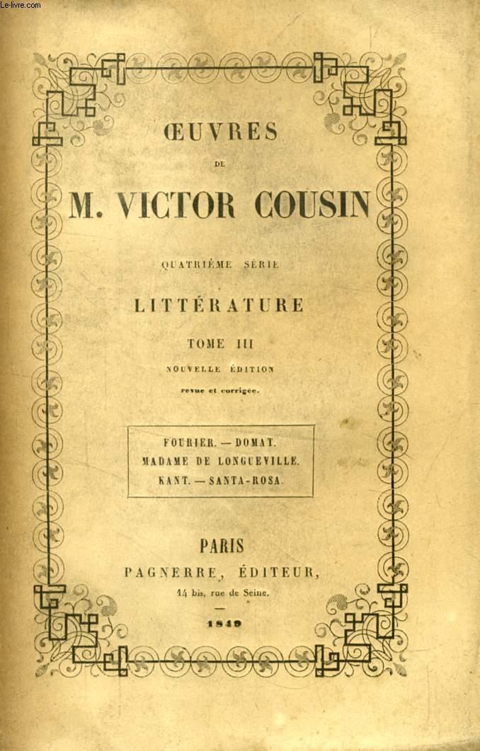 OEUVRES DE M. VICTOR COUSIN, 4e SERIE, LITTERATURE, TOME III, FOURIER, DOMAT, MADAME DE LONGUEVILLE, KANT, SANTA-ROSA