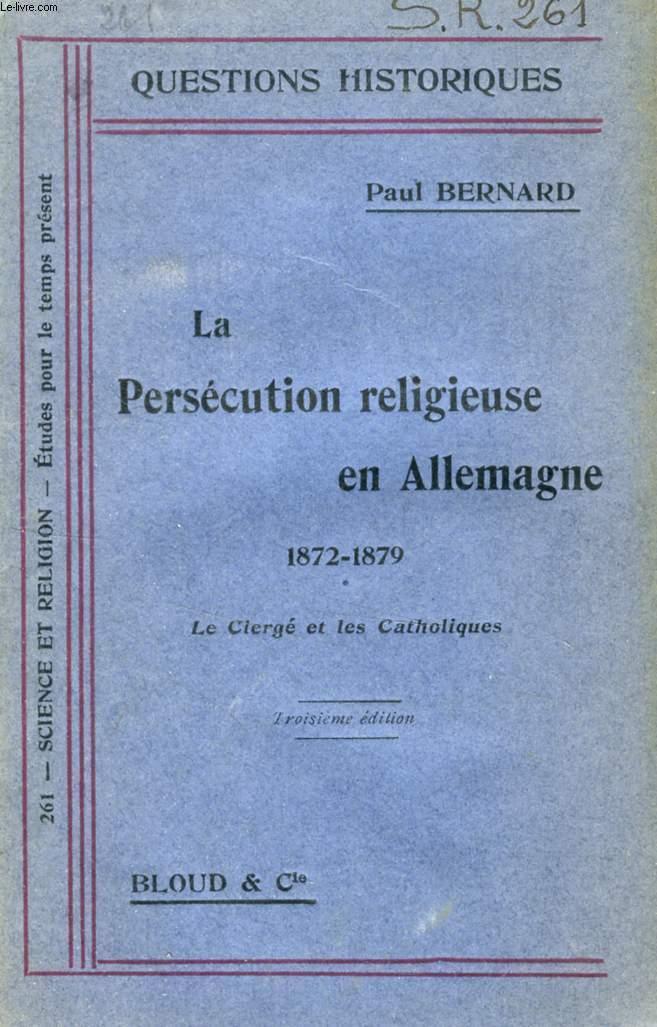 LA PERSECUTION RELIGIEUSE EN ALLEMAGNE, 1872-1879, LE CLERGE ET LES CATHOLIQUES (QUESTIONS HISTORIQUES, N° 261)