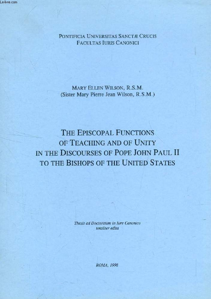 THE EPISCOPAL FUNCTIONS OF TEACHING AND OF UNITY IN THE DISCOURSES OF POPE JOHN PAUL II TO THE BISHOPS OF THE UNITED STATES (THESIS)