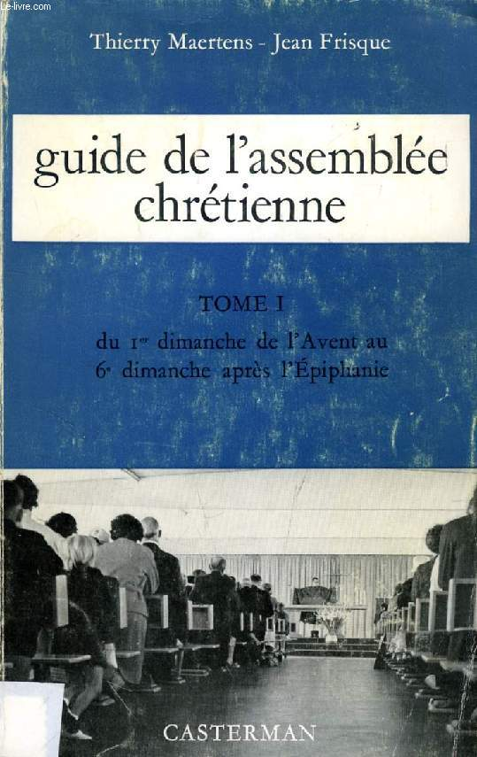 GUIDE DE L'ASSEMBLEE CHRETIENNE, TOME I, DU Ier DIMANCHE DE l'AVENT AU 6e DIMANCHE APRES L'EPIPHANIE