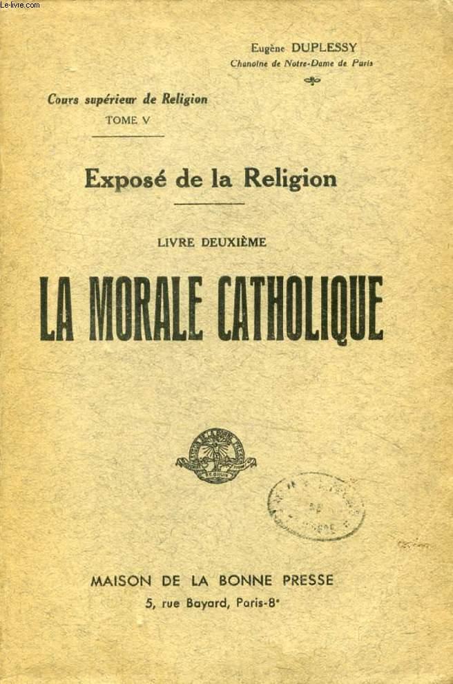 EXPOSE DE LA RELIGION, LIVRE II, LA MORALE CATHOLIQUE (COURS SUPERIEUR DE RELIGION, TOME V)
