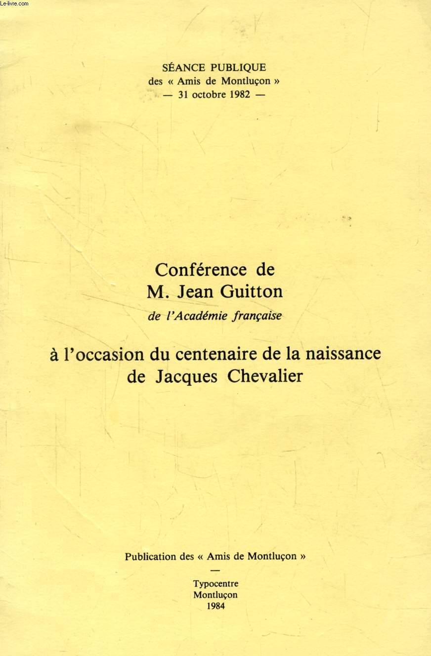 CONFERENCE DE M. JEAN GUITTON, DE L'ACADEMIE FRANCAISE, A L'OCCASION DU CENTENAIRE DE LA NAISSANCE DE JACQUES CHEVALIER