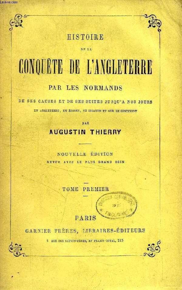 HISTOIRE DE LA CONQUETE DE L'ANGLETERRE PAR LES NORMANDS, TOME I, DE SES CAUSES ET DE SES SUITES JUSQU'A NOS JOURS EN ANGLETERRE, EN ECOSSE, EN IRLANDE ET SUR LE CONTINENT