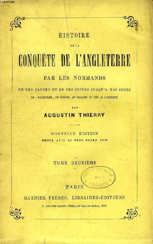 HISTOIRE DE LA CONQUETE DE L'ANGLETERRE PAR LES NORMANDS, TOME II, DE SES CAUSES ET DE SES SUITES JUSQU'A NOS JOURS EN ANGLETERRE, EN ECOSSE, EN IRLANDE ET SUR LE CONTINENT