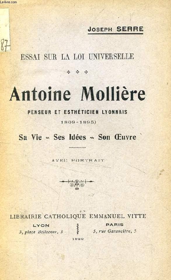 ANTOINE MOLLIERE, PENSEUR ET ESTHETICIEN LYONNAIS (1809-1895), SA VIE, SES IDEES, SON OEUVRE (ESSAI SUR LA LOI UNIVERSELLE)