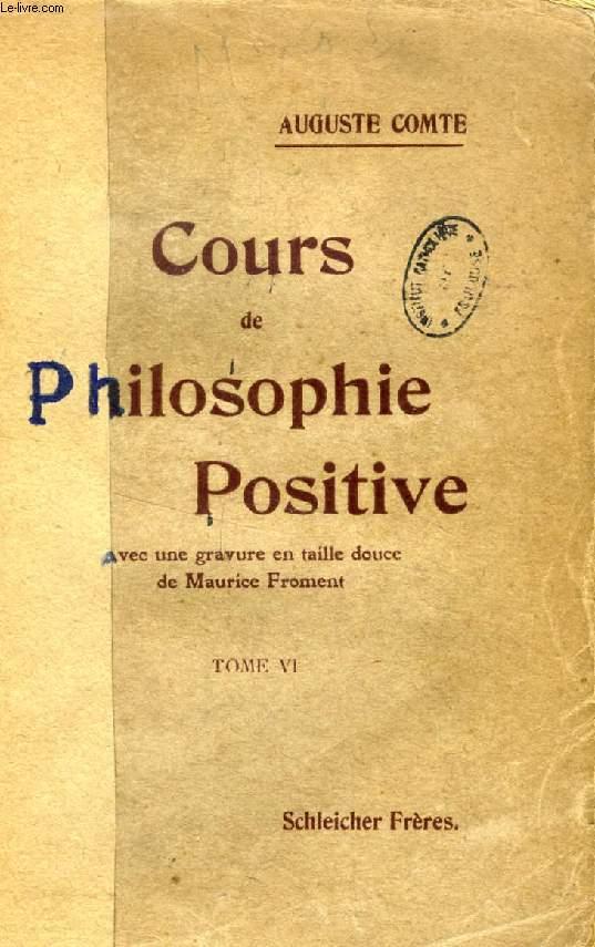 COURS DE PHILOSOPHIE POSITIVE, TOME VI, LE COMPLEMENT DE LA PHILOSOPHIE SOCIALE ET LES CONCLUSIONS GENERALES