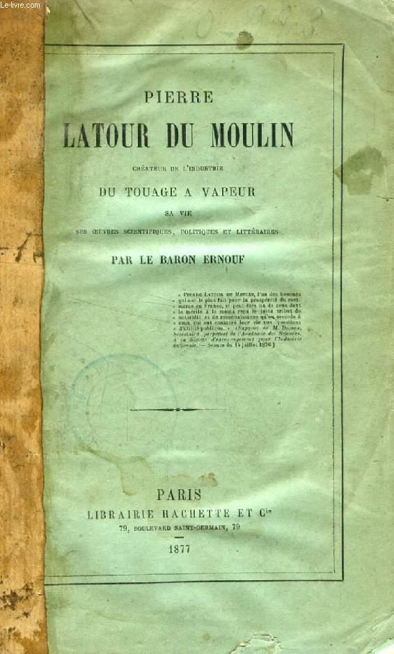 PIERRE LATOUR DU MOULIN, CREATEUR DE L'INDUSTRIE DU TOUAGE A VAPEUR, SA VIE, SES OEUVRES SCIENTIFIQUES, POLITIQUES ET LITTERAIRES