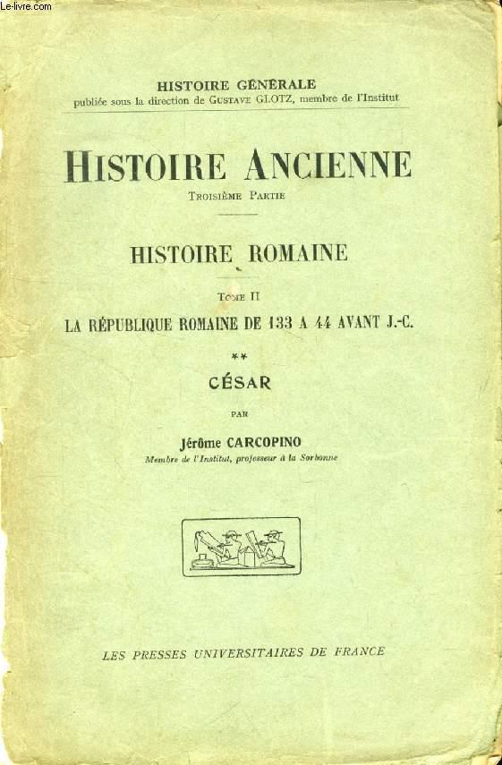 HISTOIRE ROMAINE, TOME II, LA REPUBLIQUE ROMAINE DE 133 A 44 AVANT J.-C., II, CESAR