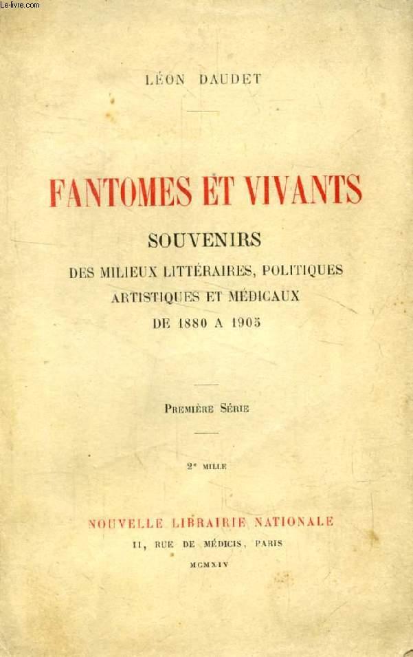 FANTOMES ET VIVANTS, 1re SERIE, SOUVENIRS DES MILIEUX LITTERAIRES, POLITIQUES, ARTISTIQUES ET MEDICAUX DE 1880 A 1905