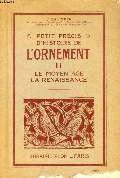 PETIT PRECIS D'HISTOIRE DE L'ORNEMENT, II, LE MOYEN AGE, LA RENAISSANCE