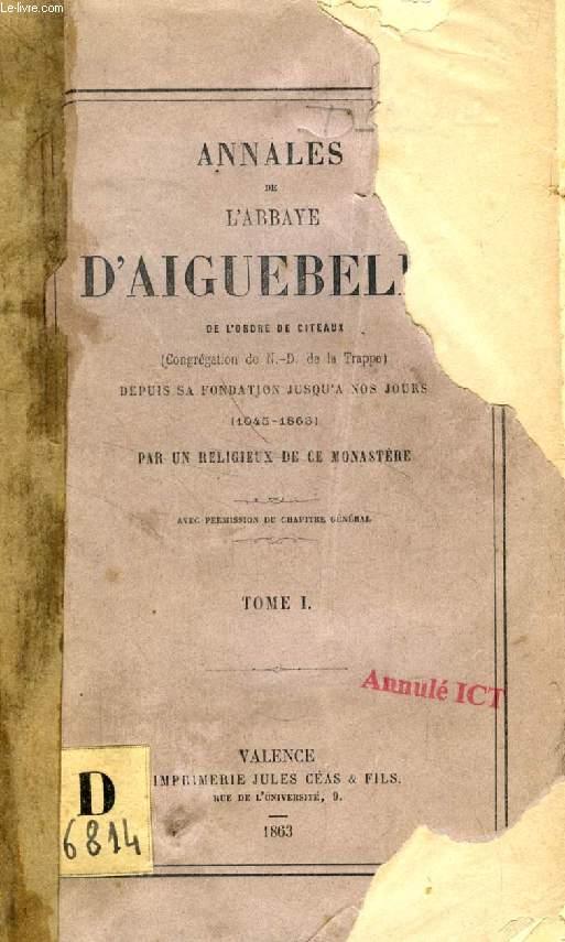 ANNALES DE L'ABBAYE D'AIGUEBELLE, TOME I, DEPUIS SA FONDATION JUSQU'A NOS JOURS (1045-1863)