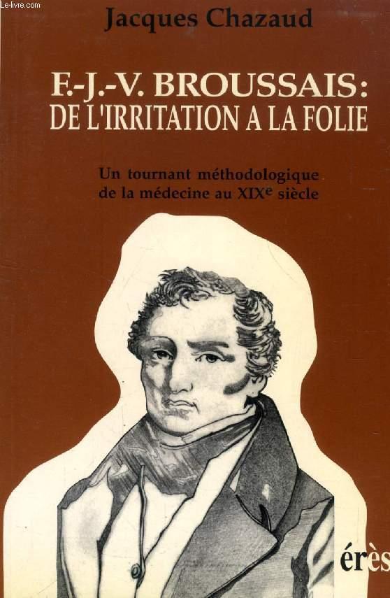 F.-J.-V. BROUSSAIS: DE L'IRRITATION A LA FOLIE, UN TOURNANT METHODOLOGIQUE DE LA MEDECINE AU XIXe SIECLE