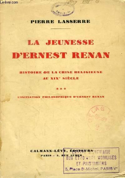LA JEUNESSE D'ERNEST RENAN, HISTOIRE DE LA CRISE RELIGIEUSE AU XIXe SIECLE, TOME III, L'INITIATION PHILOSOPHIQUE D'ERNEST RENAN