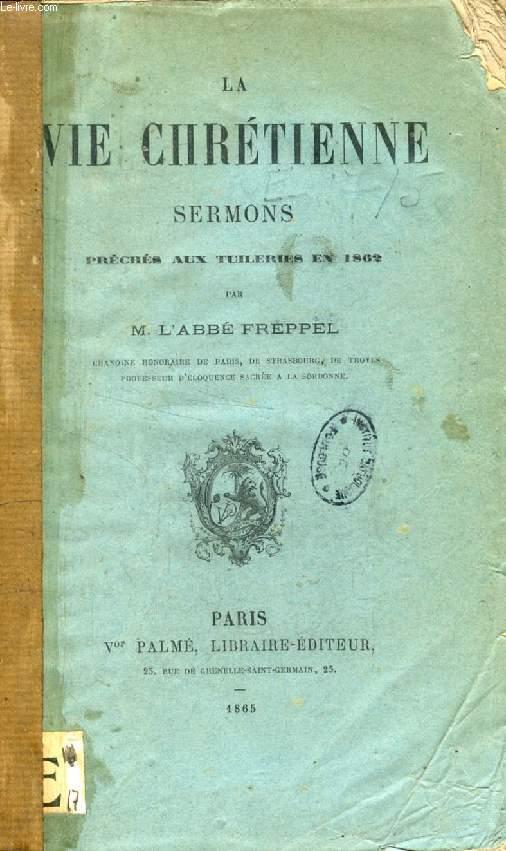 LA VIE CHRETIENNE, SERMONS PRECHES A LA CHAPELLE DES TUILERIES EN PRESENCE DE LL. MM. L'EMPEREUR ET L'IMPERATRICE PENDANT LE CAREME 1862