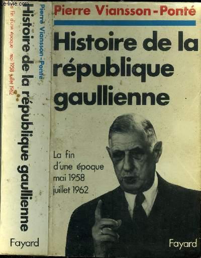HISTOIRE DE LA REPUBLIQUE GAULIENNE - LA FIN D UNE EPOQUE MAI 1958 JUILLET 1962