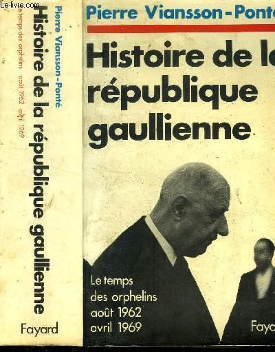 HISTOIRE DE LA REPUBLIQUE GAULLIENNE - LE TEMPS DES ORPHELINS AOUT 1962 AVRIL 1969