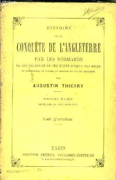 HISTOIRE DE LA CONQUETE DE L ANGLETERRE PAR LES NORMANDS, DE SES CAUSES ET DE SES SUITES JUSQU A NOS JOURS // TOME QUATRIEME