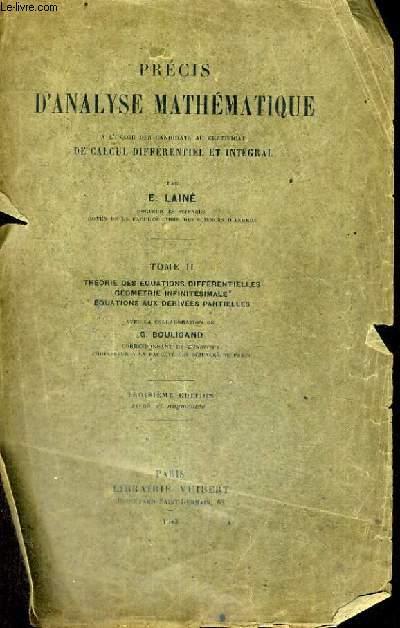 PRECIS D'ANALYSE MATHEMATIQUE A L'USAGE DES CANDIDATS AU CERTIFICAT DE CALCUL DIFFERENTIEL ET INTEGRAL - TOME II - THEORIE DES EQUATIONS DIFFERENTIELLES GEOMETRIE INFINITESIMALE EQUATIONS AUX DERIVEES PARTIELLES - TROISIEME EDITION