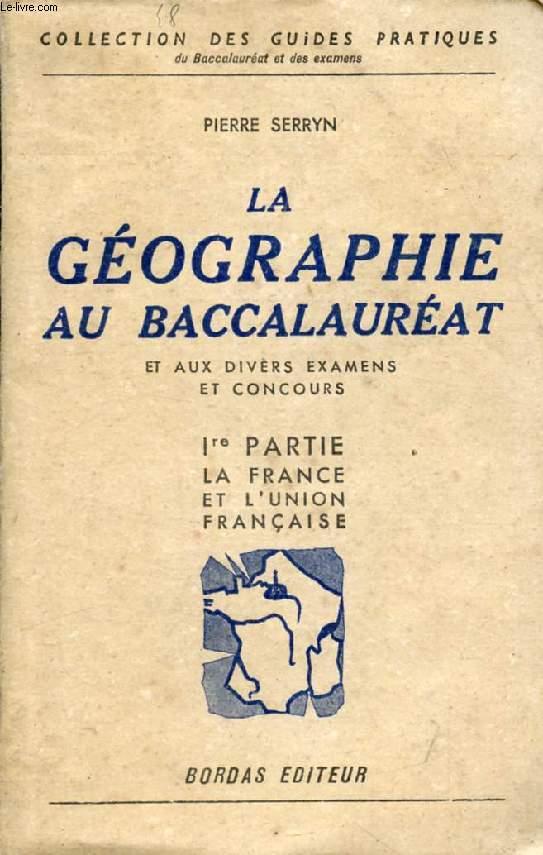 LA GEOGRAPHIE AU BACCALAUREAT ET AUX DIVERS EXAMENS ET CONCOURS, 1re PARTIE, LA FRANCE ET SES COLONIES
