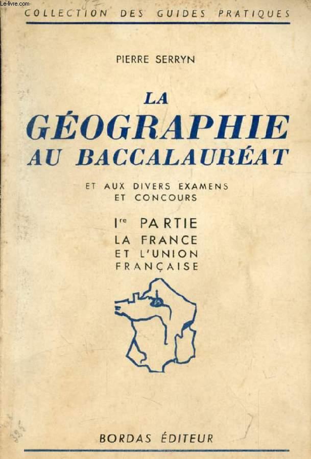LA GEOGRAPHIE AU BACCALAUREAT ET AUX DIVERS EXAMENS ET CONCOURS, 1re PARTIE, LA FRANCE ET L'UNION FRANCAISE