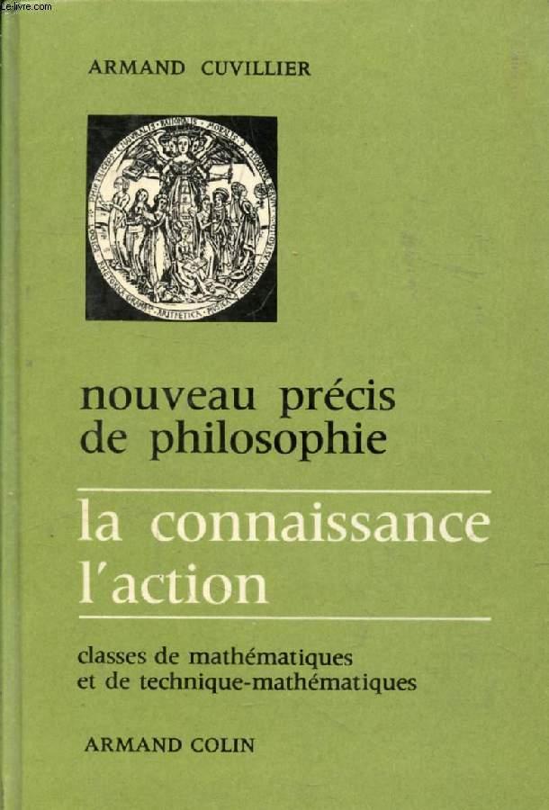 NOUVEAU PRECIS DE PHILOSOPHIE, LA CONNAISSANCE, L'ACTION, CLASSE DE MATHEMATIQUES ET DE TECHNIQUE-MATHEMATIQUES