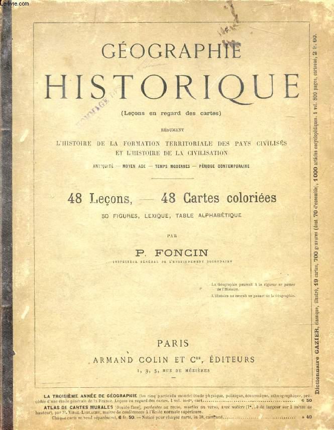 GEOGRAPHIE HISTORIQUE, RESUMANT L'HISTOIRE DE LA FORMATION TERRITORIALE DES PAYS CIVILISES ET L'HISTOIRE DE LA CIVILISATION (LECONS EN REGARD DES CARTES)