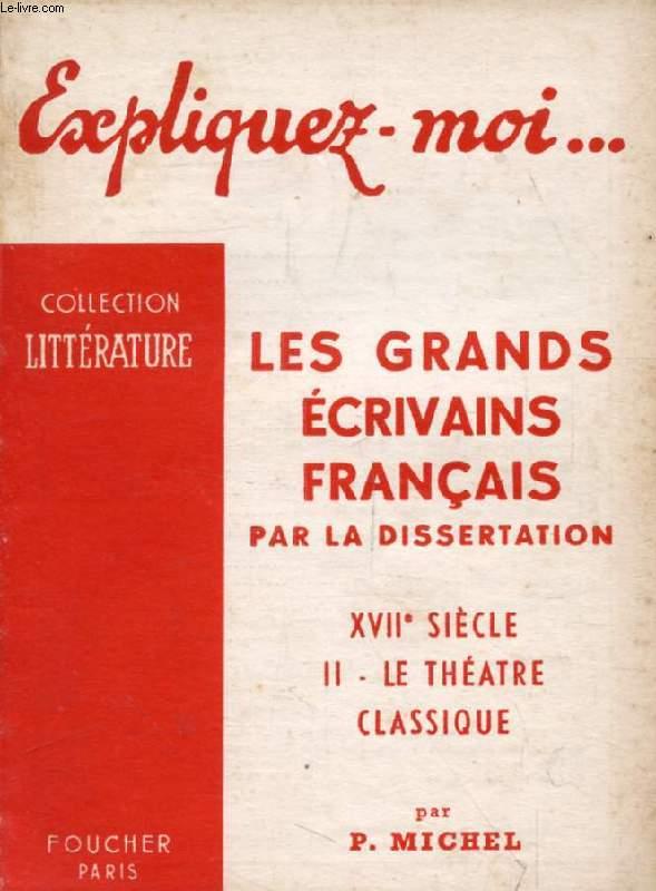 LES GRANDS ECRIVAINS FRANCAIS PAR LA DISSERTATION, XVIIe SIECLE, TOME II: LE THEATRE CLASSIQUE (Expliquez-moi..., Collection Littérature)