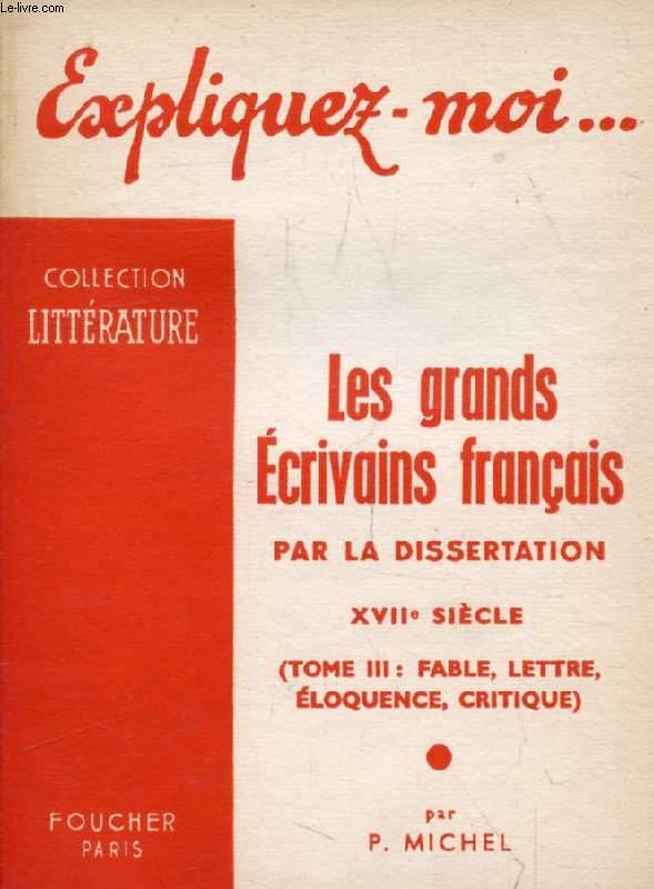 LES GRANDS ECRIVAINS FRANCAIS PAR LA DISSERTATION, XVIIe SIECLE, TOME III: FABLE, LETTRE, ELOQUENCE, CRITIQUE (Expliquez-moi..., Collection Littérature)