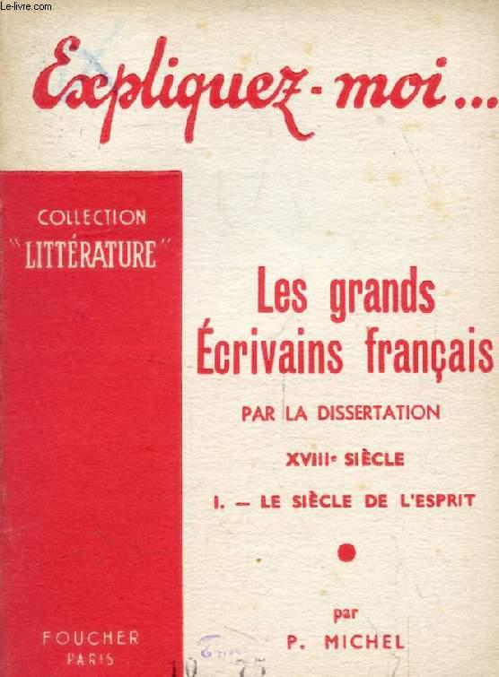 LES GRANDS ECRIVAINS FRANCAIS PAR LA DISSERTATION, XVIIIe SIECLE, TOME I: LE SIECLE DE L'ESPRIT (Expliquez-moi..., Collection Littérature)