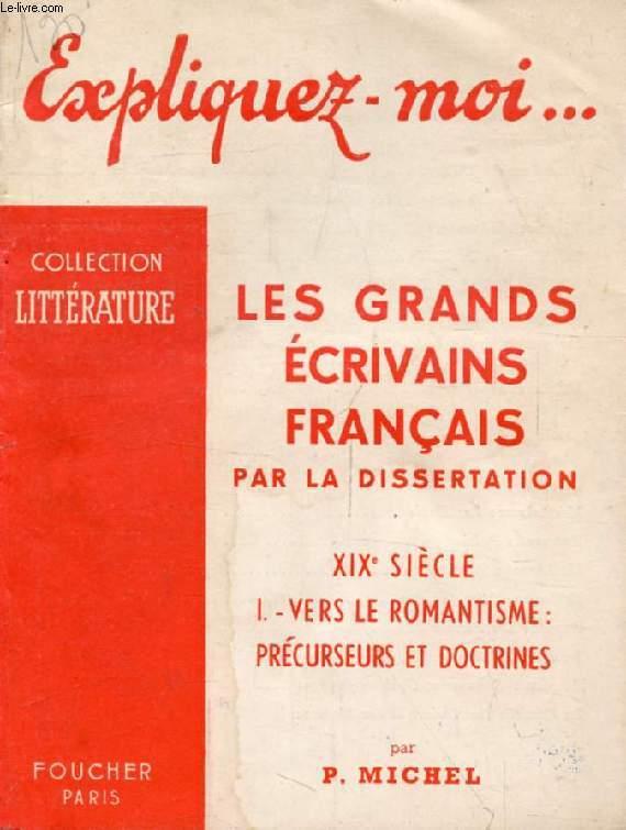 LES GRANDS ECRIVAINS FRANCAIS PAR LA DISSERTATION, XIXe SIECLE, TOME I: VERS LE ROMANTISME, PRECURSEURS ET DOCTRINES (Expliquez-moi..., Collection Littérature)