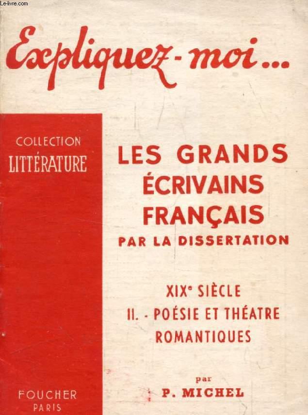 LES GRANDS ECRIVAINS FRANCAIS PAR LA DISSERTATION, XIXe SIECLE, TOME II: POESIE ET THEATRE ROMANTIQUES (Expliquez-moi..., Collection Littérature)